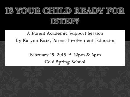 A Parent Academic Support Session By Karynn Katz, Parent Involvement Educator February 19, 2015 * 12pm & 6pm Cold Spring School.