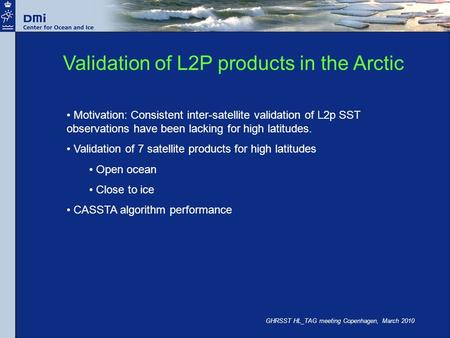 GHRSST HL_TAG meeting Copenhagen, March 2010 Validation of L2P products in the Arctic Motivation: Consistent inter-satellite validation of L2p SST observations.