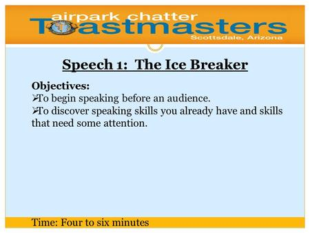Speech 1: The Ice Breaker Objectives:  To begin speaking before an audience.  To discover speaking skills you already have and skills that need some.
