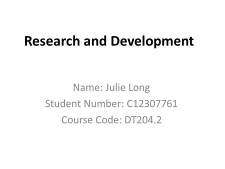 Research and Development Name: Julie Long Student Number: C12307761 Course Code: DT204.2.