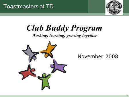 1 Toastmasters at TD November 2008 Club Buddy Program Working, learning, growing together.
