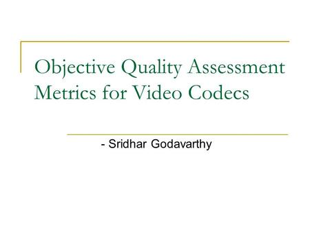 Objective Quality Assessment Metrics for Video Codecs - Sridhar Godavarthy.