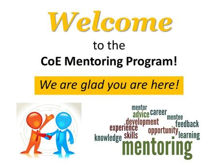 Welcome Welcome to the CoE Mentoring Program! We are glad you are here!