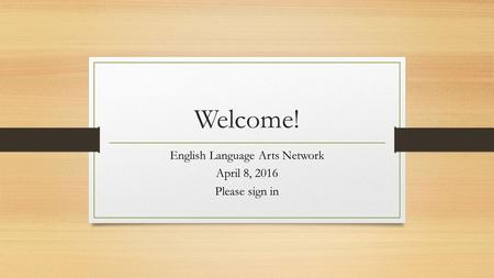 Welcome! English Language Arts Network April 8, 2016 Please sign in.