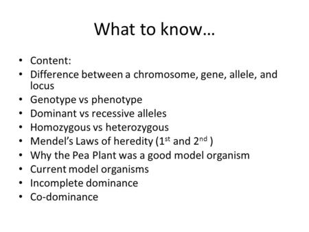 What to know… Content: Difference between a <strong>chromosome</strong>, <strong>gene</strong>, allele, <strong>and</strong> locus Genotype vs phenotype Dominant vs recessive alleles Homozygous vs heterozygous.