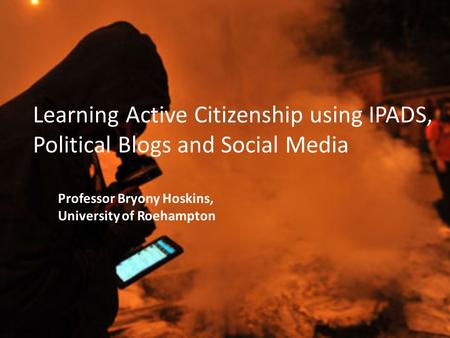 Learning Active Citizenship using IPADS, Political Blogs and Social Media Professor Bryony Hoskins, University of Roehampton.