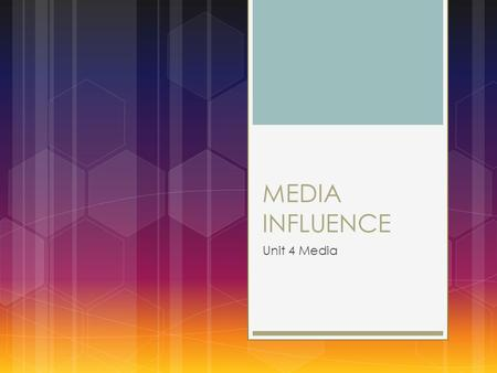 MEDIA INFLUENCE Unit 4 Media. This power point is a guide  This PowerPoint contains the fundamentals of studying Media Influence. It is intended as a.