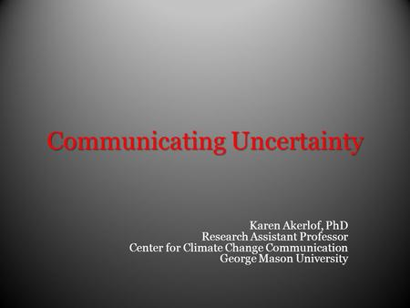 Communicating Uncertainty Karen Akerlof, PhD Research Assistant Professor Center for Climate Change Communication George Mason University.