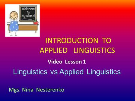 INTRODUCTION TO APPLIED LINGUISTICS Video Lesson 1 Linguistics vs Applied Linguistics Mgs. Nina Nesterenko.