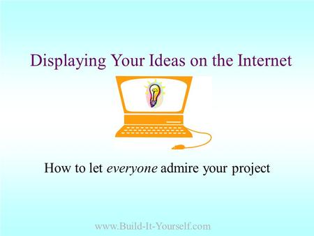 Displaying Your Ideas on the Internet How to let everyone admire your project www.Build-It-Yourself.com.
