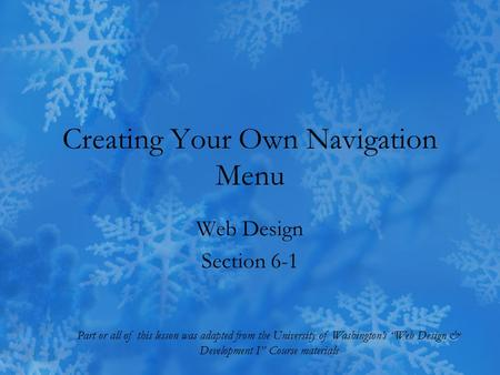 "Creating Your Own Navigation Menu Web Design Section 6-1 Part or all of this lesson was adapted from the University of Washington's ""Web Design & Development."