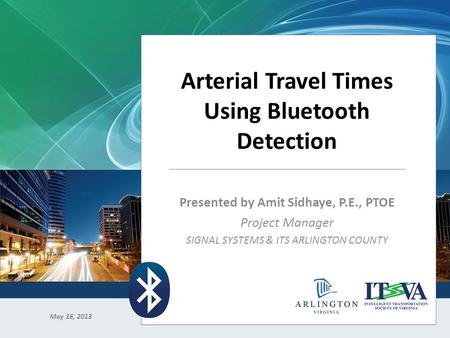 Arterial Travel Times Using Bluetooth Detection Presented by Amit Sidhaye, P.E., PTOE Project Manager SIGNAL SYSTEMS & ITS ARLINGTON COUNTY May 16, 2013.