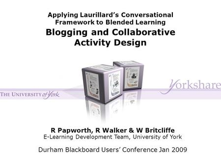 Applying Laurillard's Conversational Framework to Blended Learning Blogging and Collaborative Activity Design R Papworth, R Walker & W Britcliffe E-Learning.