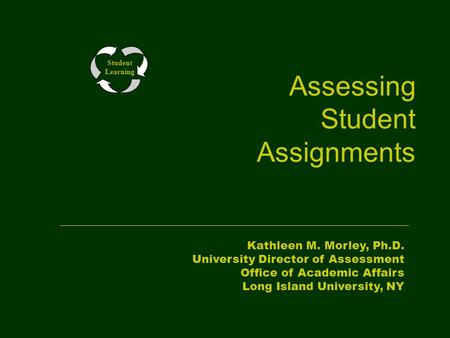 Assessing Student Assignments Student Learning Kathleen M. Morley, Ph.D. University Director of Assessment Office of Academic Affairs Long Island University,