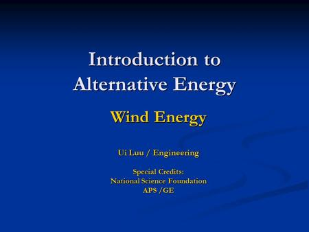 Introduction to Alternative Energy Wind Energy Ui Luu / Engineering Special Credits: National Science Foundation APS /GE.
