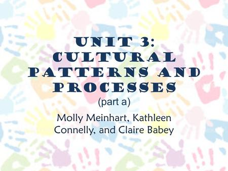 Unit 3: Cultural Patterns and Processes (part a) Molly Meinhart, Kathleen Connelly, and Claire Babey.