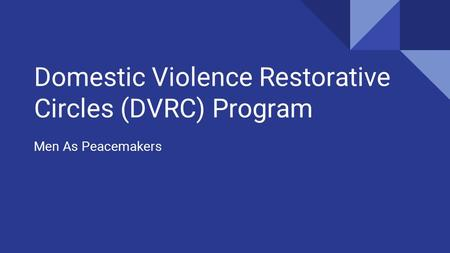 Domestic Violence Restorative Circles (DVRC) Program Men As Peacemakers.
