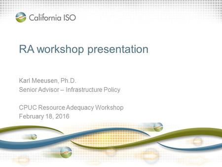 RA workshop presentation Karl Meeusen, Ph.D. Senior Advisor – Infrastructure Policy CPUC Resource Adequacy Workshop February 18, 2016.
