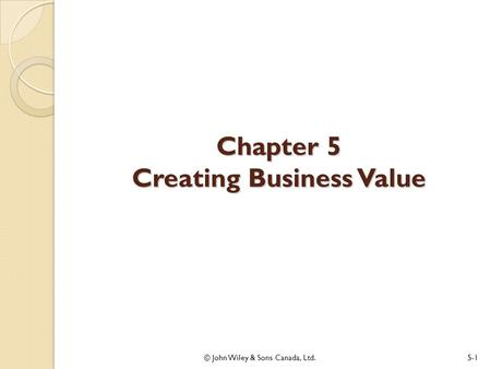 Chapter 5 Creating Business Value © John Wiley & Sons Canada, Ltd.5-1.