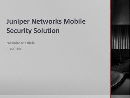 Juniper Networks Mobile Security Solution Nosipho Masilela COSC 356.