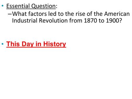 Essential Question: – What factors led to the rise of the American Industrial Revolution from 1870 to 1900? This Day in History.