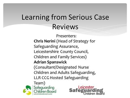 Learning from Serious Case Reviews Presenters: Chris Nerini (Head of Strategy for Safeguarding Assurance, Leicestershire County Council, Children and Family.