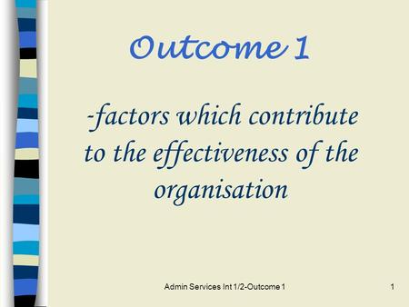 Admin Services Int 1/2-Outcome 11 Outcome 1 - factors which contribute to the effectiveness of the organisation.