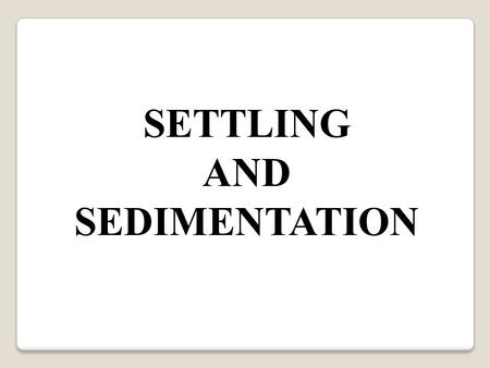 SETTLING AND SEDIMENTATION.