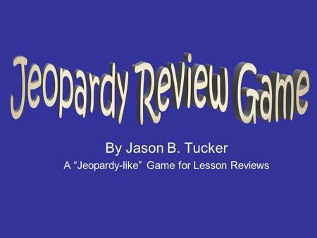 "By Jason B. Tucker A ""Jeopardy-like"" Game for Lesson Reviews."