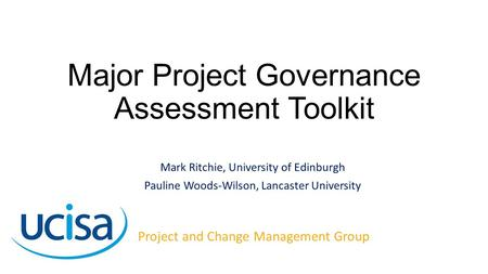 Major Project Governance Assessment Toolkit Mark Ritchie, University of Edinburgh Pauline Woods-Wilson, Lancaster University Project and Change Management.