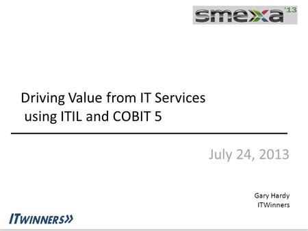 Driving Value from IT Services using ITIL and COBIT 5 July 24, 2013 Gary Hardy ITWinners.