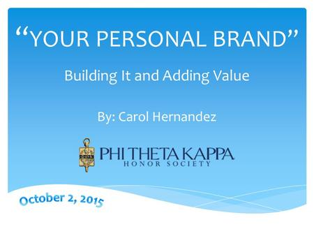 """ YOUR PERSONAL BRAND"" Building It and Adding Value By: Carol Hernandez."