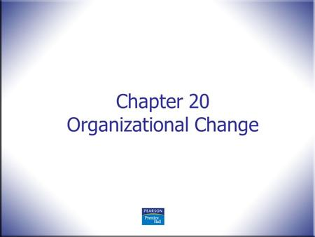 Chapter 20 Organizational Change. Human Behavior in Organizations, 2 nd Edition Rodney Vandeveer and Michael Menefee © 2010 Pearson Education, Upper Saddle.