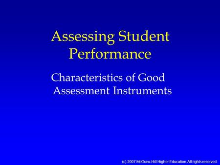 Assessing Student Performance Characteristics of Good Assessment Instruments (c) 2007 McGraw-Hill Higher Education. All rights reserved.