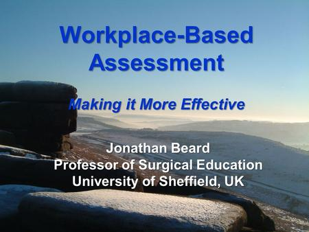 Workplace-Based Assessment Making it More Effective Jonathan Beard Professor of Surgical Education University of Sheffield, UK.
