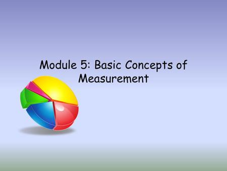 Module 5: Basic Concepts of Measurement. Module 5 focuses on concepts and terminology that will be helpful as you administer and interpret tests and other.