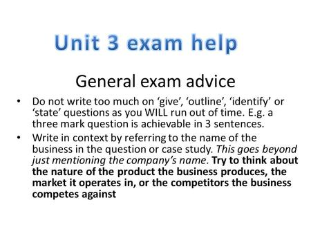 General exam advice Do not write too much on 'give', 'outline', 'identify' or 'state' questions as you WILL run out of time. E.g. a three mark question.