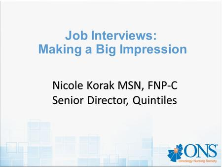 Job Interviews: Making a Big Impression Nicole Korak MSN, FNP-C Senior Director, Quintiles.