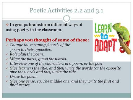 Poetic Activities 2.2 and 3.1  In groups brainstorm different ways of using poetry in the classroom. Perhaps you thought of some of these: Change the.