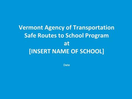 Vermont Agency of Transportation Safe Routes to School Program at [INSERT NAME OF SCHOOL] Date.