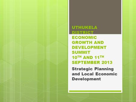 UTHUKELA DISTRICT ECONOMIC GROWTH AND DEVELOPMENT SUMMIT 10 TH AND 11 TH SEPTEMBER 2013 Strategic Planning and Local Economic Development.