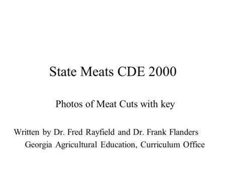 State Meats CDE 2000 Photos of Meat Cuts with key Written by Dr. Fred Rayfield and Dr. Frank Flanders Georgia Agricultural Education, Curriculum Office.