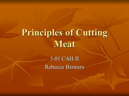 Principles of Cutting Meat 5.01 CAH II Rebecca Benners.