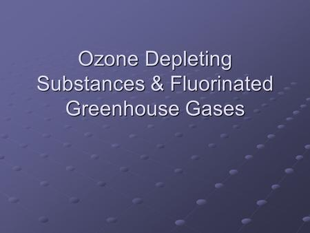 Ozone Depleting Substances & Fluorinated Greenhouse Gases.