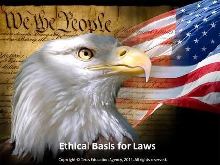 Ethical Basis for Laws Copyright © Texas Education Agency, 2013. All rights reserved.