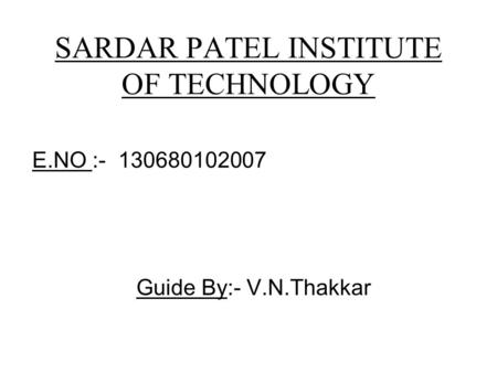SARDAR PATEL INSTITUTE OF TECHNOLOGY E.NO :- 130680102007 Guide By:- V.N.Thakkar.