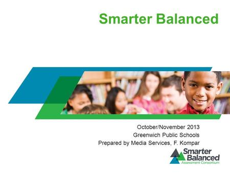 Smarter Balanced October/November 2013 Greenwich Public Schools Prepared by Media Services, F. Kompar.