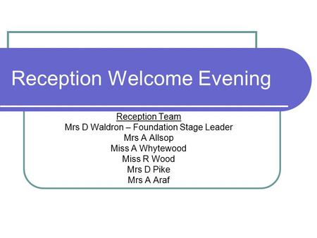 Reception Welcome Evening Reception Team Mrs D Waldron – Foundation Stage Leader Mrs A Allsop Miss A Whytewood Miss R Wood Mrs D Pike Mrs A Araf.