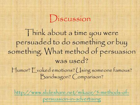 Discussion Think about a time you were persuaded to do something or buy something. What method of persuasion was used? Humor? Evoked emotions? Using someone.