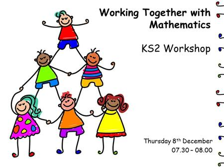 Working Together with Mathematics KS2 Workshop Thursday 8 th December 07.30 – 08.00.